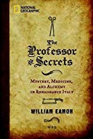 Professor of Secrets, The: Mystery, Medicine, and Alchemy in Renaissance Italy