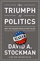 Triumph of Politics: Why the Reagan Revolution Failed