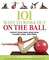 101 Ways to Workout on the Ball: Sculpt Your Ideal Body with Pilates, Yoga, and More