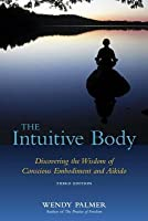 Intuitive Body, The: Discovering the Wisdom of Conscious Embodiment and Aikido