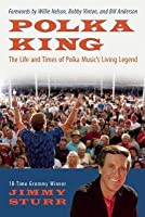 Polka King: The Life and Times of Polka Music's Living Legend
