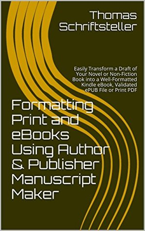 Formatting Print and eBooks Using Author & Publisher Manuscript Maker: Easily Transform a Draft of Your Novel or Non-Fiction Book into a Well-Formatted Kindle eBook, Validated ePUB File or Print PDF