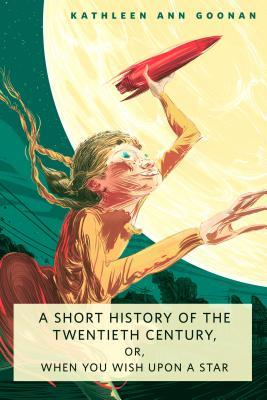 A Short History of the Twentieth Century, or, When You Wish U... by Kathleen Ann Goonan