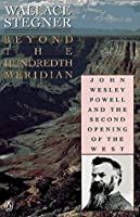 Beyond the Hundredth Meridian - Wallace Earle Stegner: John Wesley Powell and the Second Opening of the West