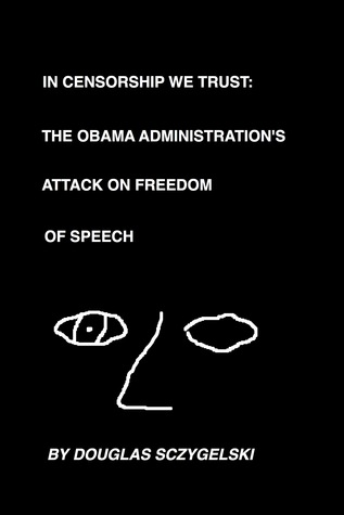 In Censorship We Trust: The Obama Administration's Attack on Freedom of Speech