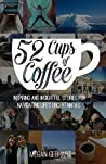 52 Cups of Coffee: Inspiring and Insightful Stories for Navigating Life's Uncertainties
