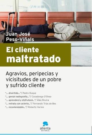 El cliente maltratado: Agravios, Peripecias y vicisitudes de un pobre y sufrido cliente Juan José Peso-Viñals