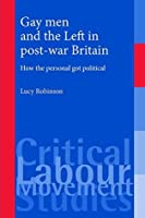 Gay men and the Left in post-war Britain (Critical Labour Movement Studies)