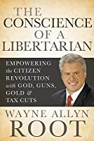 Conscience of a Libertarian: Empowering the Citizen Revolution with God, Guns, Gold and Tax Cuts