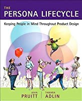 Persona Lifecycle, The: Keeping People in Mind Throughout Product Design