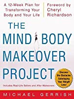 Mind-Body Makeover Project: A 12-Week Plan for Transforming Your Body and Your Life