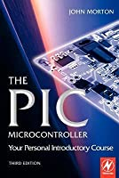 PIC Microcontroller: Your Personal Introductory Course, The: Your Personal Introductory Course (Revised)