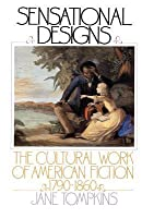 Sensational Designs: The Cultural Work of American Fiction, 1790-1860 (Revised)
