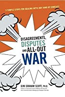 Disagreements, Disputes, and All-Out War: 3 Simple Steps for Dealing with Any Kind of Conflict