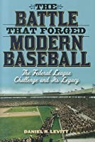Battle That Forged Modern Baseball: The Federal League Challenge and Its Legacy