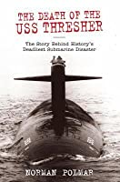 Death of the USS Thresher: The Story Behind History's Deadliest Submarine Disaster
