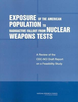 Exposure of the American Population to Radioactive Fallout from Nuclear Weapons Tests: A Review of the CDC-Nci Draft Report on a Feasibility Study of the Health Consequences to the American Population from Nuclear Weapons Tests Conducted by the United ...
