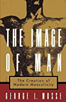 Image of Man: The Creation of Modern Masculinity. Studies in the History of Sexuality