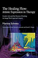 Healing Flow: Artistic Expression in Therapy, The: Creative Arts and the Process of Healing: An Image/Word Approach Inquiry