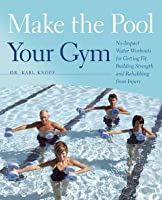 Make the Pool Your Gym: No-Impact Water Workouts for Getting Fit, Building Strength and Rehabbing from Injury