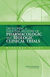Developing a National Registry of Pharmacologic and Biologic Clinical Trials: Workshop Report