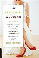 Practical Wedding: Creative Ideas for Planning a Beautiful, Affordable, and Meaningful Celebration