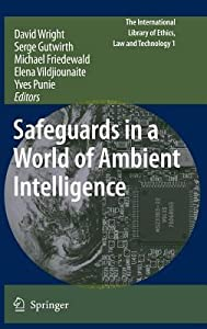 Safeguards in a World of Ambient Intelligence. the International Library of Ethics, Law and Technology, Volume 1.