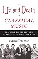 Life and Death of Classical Music: Featuring the 100 Best and 20 Worst Recordings Ever Made