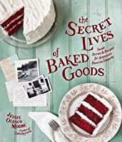 Secret Lives of Baked Goods, The: Sweet Stories & Recipes for America's Favorite Desserts