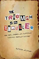 Triumph of the Thriller: How Cops, Crooks, and Cannibals Captured Popular Fiction