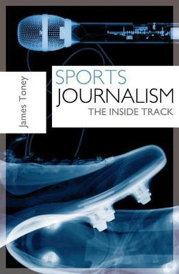 Sports Journalism: The Inside Track  by  James Toney
