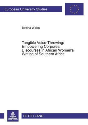 Tangible Voice-Throwing: Empowering Corporeal Discourses in African Women S Writing of Southern Africa