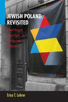 Jewish Poland Revisited: Heritage Tourism in Unquiet Places  by  Erica T. Lehrer