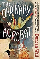 Ordinary Acrobat: A Journey Into the Wondrous World of the Circus, Past and Present