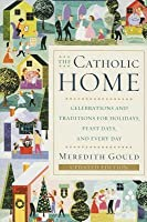 Catholic Home: Celebrations and Traditions for Holidays, Feast Days, and Every Day