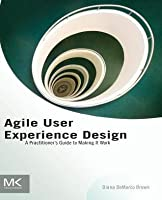 Agile User Experience Design: A Practitioner S Guide to Making It Work