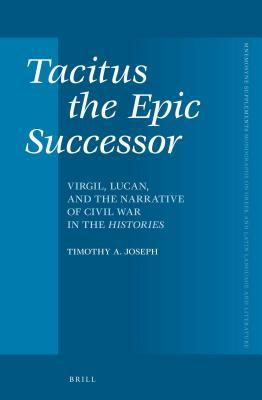 Tacitus the Epic Successor: Virgil, Lucan, and the Narrative of Civil War in the Histories