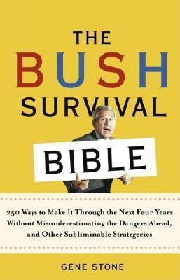 Bush Survival Bible: 250 Ways to Make It Through the Next Four Years Without Misunderestimating the D Angers Ahead, and Other Subliminable Strate  by  Gene  Stone