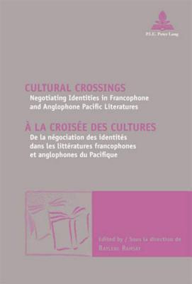 Cultural Crossings a la Croisee Des Cultures: Negotiating Identities in Francophone and Anglophone Pacific Literatures de La Negociation Des Identites