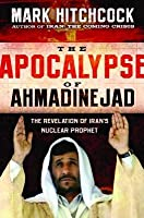 Apocalypse of Ahmadinejad: The Revelation of Iran's Nuclear Prophet