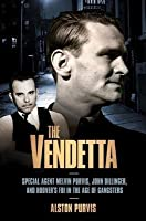 Vendetta: Special Agent Melvin Purvis, John Dillinger, and Hoover's FBI in the Age of Gangsters