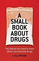 Small Book about Drugs: The Debate We Need to Have about Recreational Drugs