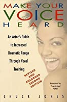 Make Your Voice Heard: An Actor's Guide to Increased Dramatic Range Through Vocal Training (Revised)