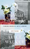 World Will Follow Joy: Turning Madness Into Flowers (New Poems)