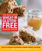 Best-Ever Wheat-And Gluten-Free Baking Book: Over 200 Recipes for Muffins, Cookies, Breads, and More