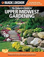Black & Decker the Complete Guide to Upper Midwest Gardening: Techniques for Growing Landscape & Garden Plants in Minnesota, Wisconsin, Iowa, Northern