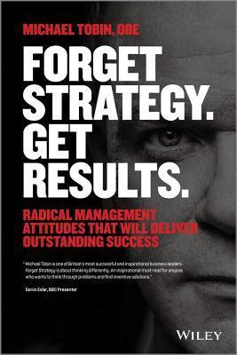 Forget-Strategy-Get-Results-Radical-Management-Attitudes-That-Will-Deliver-Outstanding-Success