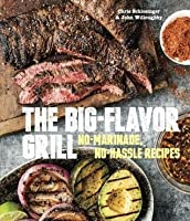 Big-Flavor Grill: No-Marinade, No-Hassle Recipes for Delicious Steaks, Chicken, Ribs, Chops, Vegetables, Shrimp, and Fish