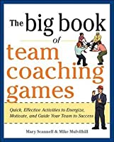 Big Book of Team Coaching Games: Quick, Effective Activities to Energize, Motivate, and Guide Your Team to Success