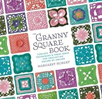 Granny Square Book: Timeless Techniques and Fresh Ideas for Crocheting Square by Square